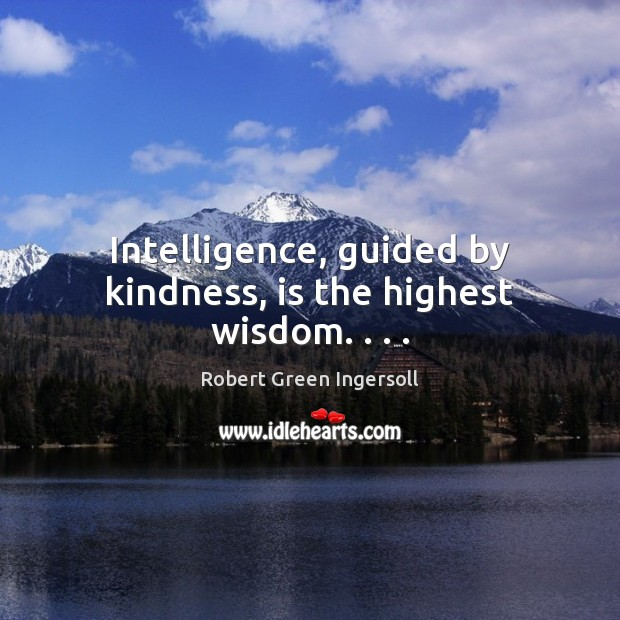 Intelligence, guided by kindness, is the highest wisdom. . . . Image