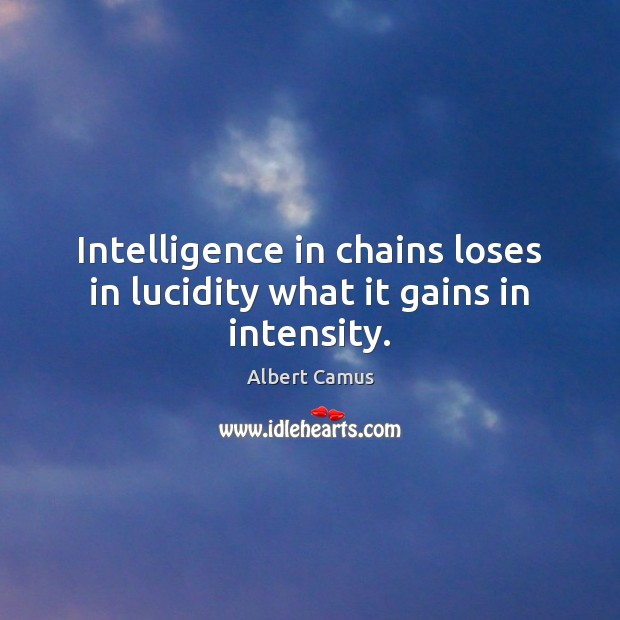 Image, Intelligence in chains loses in lucidity what it gains in intensity.