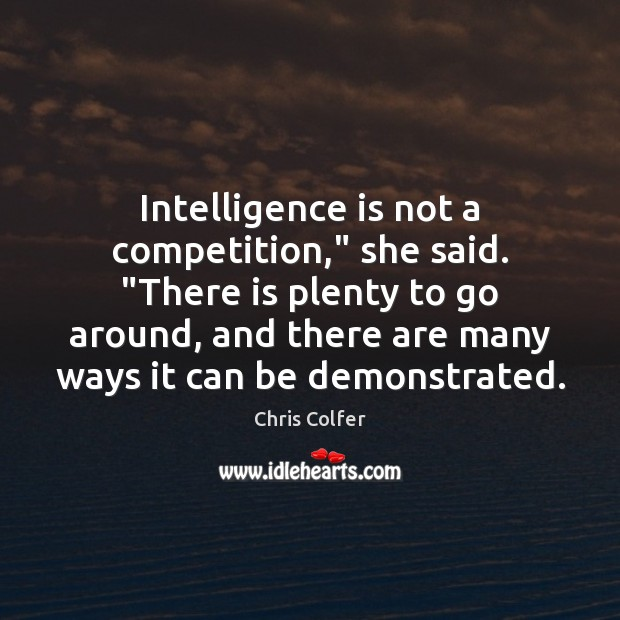 """Intelligence is not a competition,"""" she said. """"There is plenty to go Chris Colfer Picture Quote"""