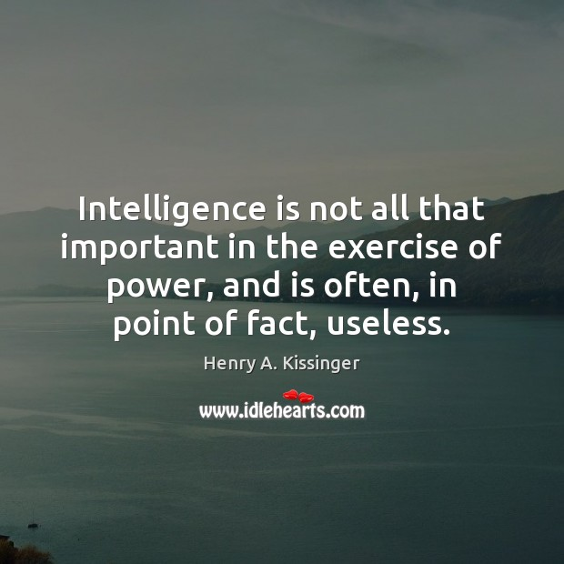 Intelligence is not all that important in the exercise of power, and Henry A. Kissinger Picture Quote