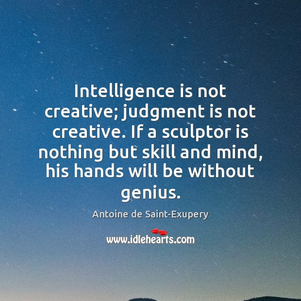 Intelligence is not creative; judgment is not creative. If a sculptor is Intelligence Quotes Image
