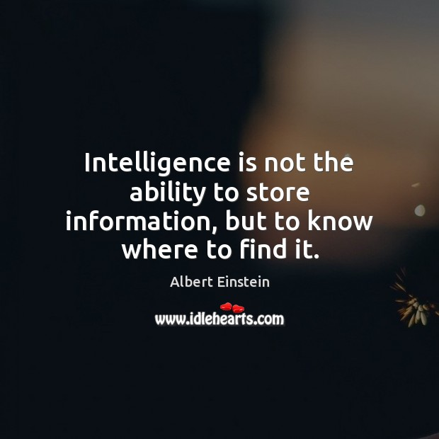 Image, Intelligence is not the ability to store information, but to know where to find it.