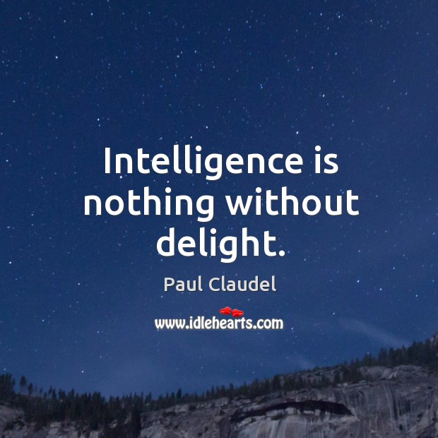 Intelligence is nothing without delight. Paul Claudel Picture Quote