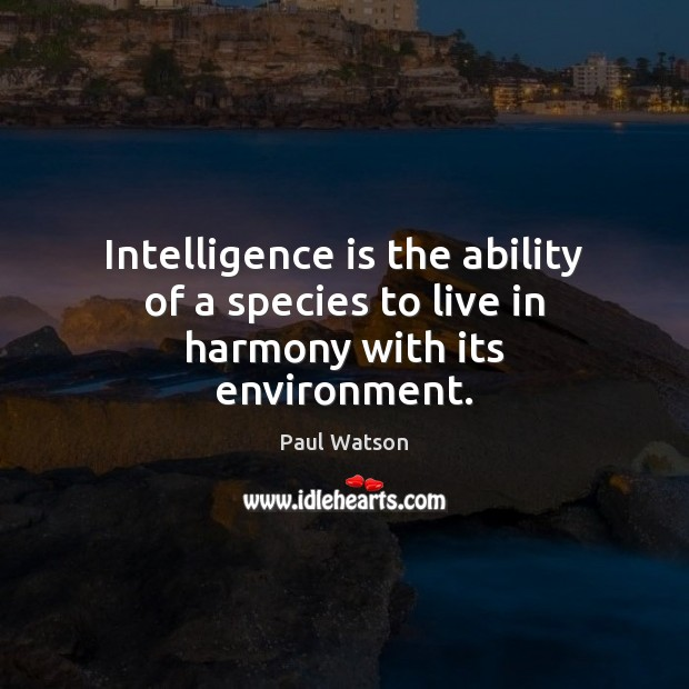 Intelligence is the ability of a species to live in harmony with its environment. Paul Watson Picture Quote