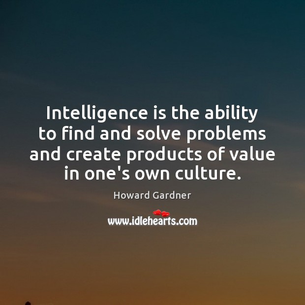 Intelligence is the ability to find and solve problems and create products Intelligence Quotes Image