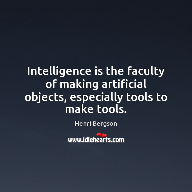 Intelligence is the faculty of making artificial objects, especially tools to make tools. Intelligence Quotes Image