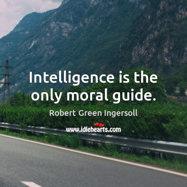 Intelligence is the only moral guide. Intelligence Quotes Image