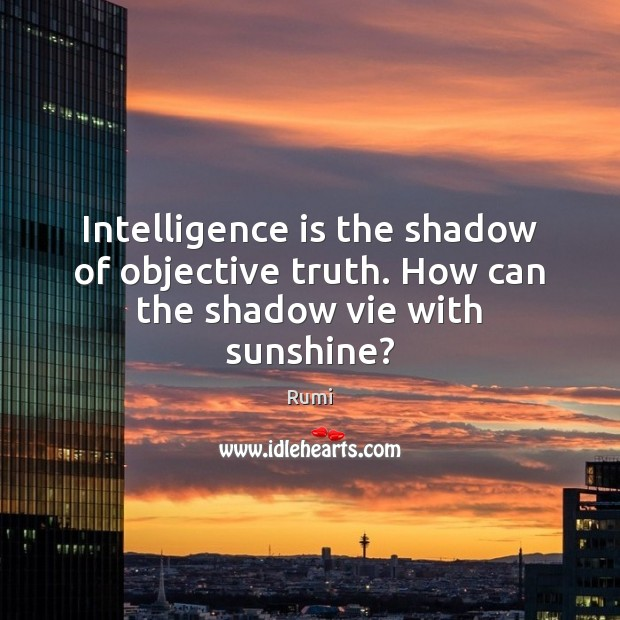 Intelligence is the shadow of objective truth. How can the shadow vie with sunshine? Rumi Picture Quote