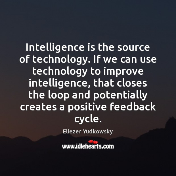 Intelligence is the source of technology. If we can use technology to Eliezer Yudkowsky Picture Quote