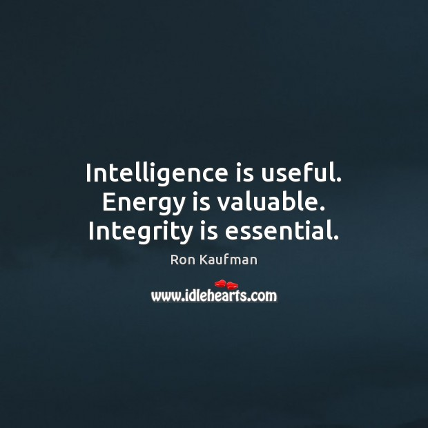 Intelligence is useful. Energy is valuable. Integrity is essential. Ron Kaufman Picture Quote