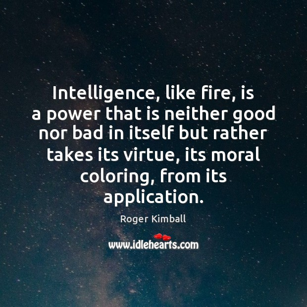 Intelligence, like fire, is a power that is neither good nor bad Image