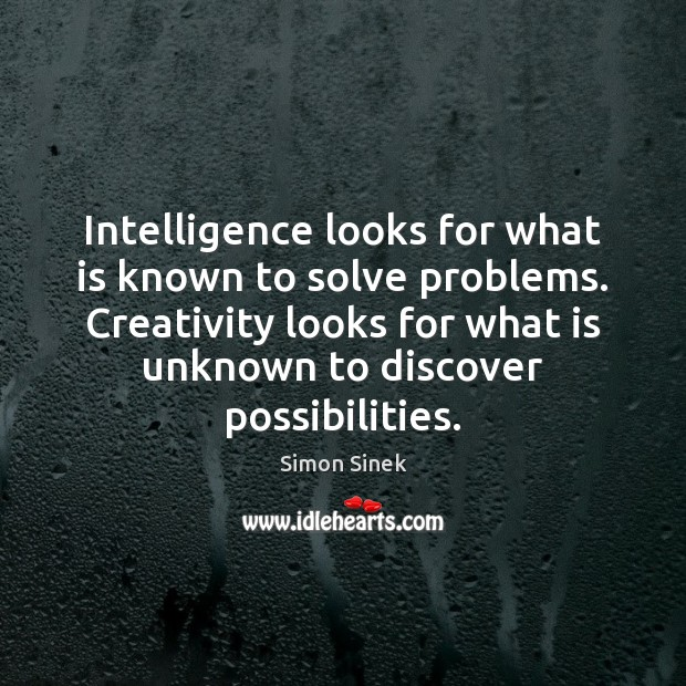 Intelligence looks for what is known to solve problems. Creativity looks for Image