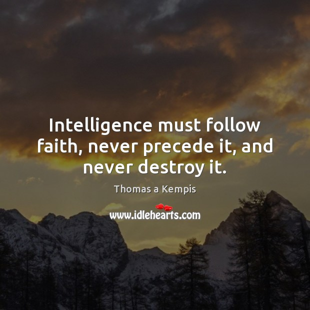 Intelligence must follow faith, never precede it, and never destroy it. Thomas a Kempis Picture Quote