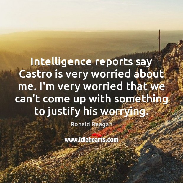 Image about Intelligence reports say Castro is very worried about me. I'm very worried