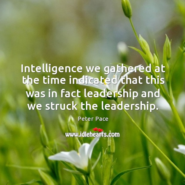 Intelligence we gathered at the time indicated that this was in fact leadership and we struck the leadership. Peter Pace Picture Quote