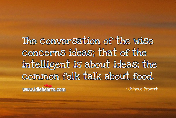 The conversation of the wise concerns ideas; that of the intelligent is about ideas; the common folk talk about food. Chinese Proverbs Image
