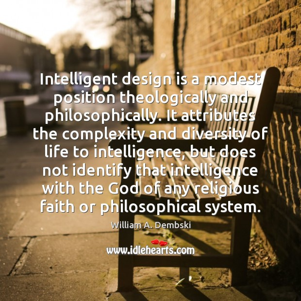 Intelligent design is a modest position theologically and philosophically. It attributes the William A. Dembski Picture Quote