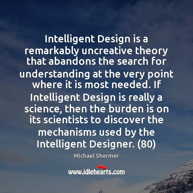 Intelligent Design is a remarkably uncreative theory that abandons the search for Michael Shermer Picture Quote