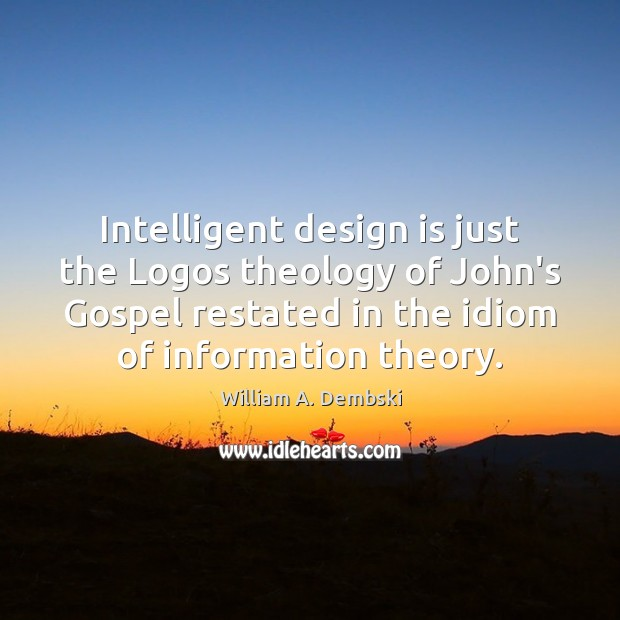 Intelligent design is just the Logos theology of John's Gospel restated in William A. Dembski Picture Quote