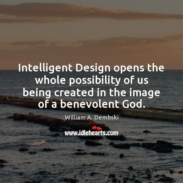 Intelligent Design opens the whole possibility of us being created in the William A. Dembski Picture Quote