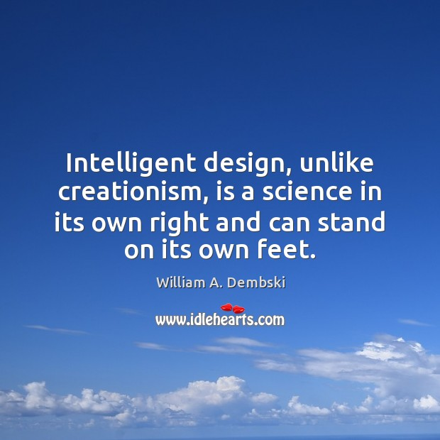 Intelligent design, unlike creationism, is a science in its own right and William A. Dembski Picture Quote