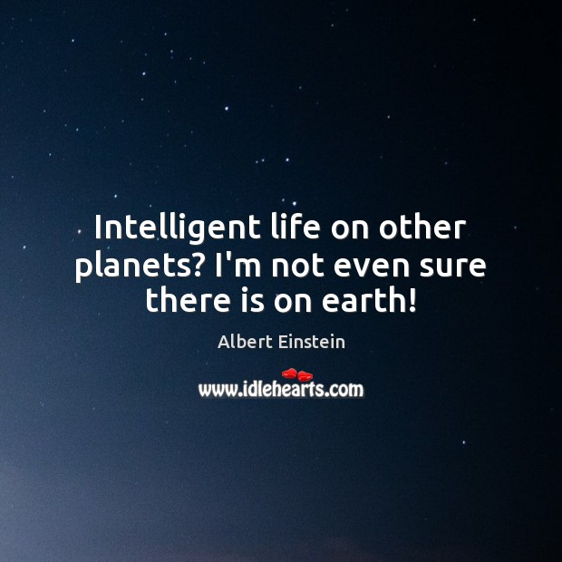 Image, Intelligent life on other planets? I'm not even sure there is on earth!