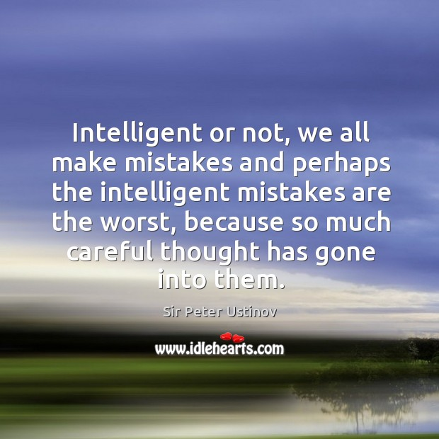 Intelligent or not, we all make mistakes and perhaps the intelligent mistakes are the worst Sir Peter Ustinov Picture Quote