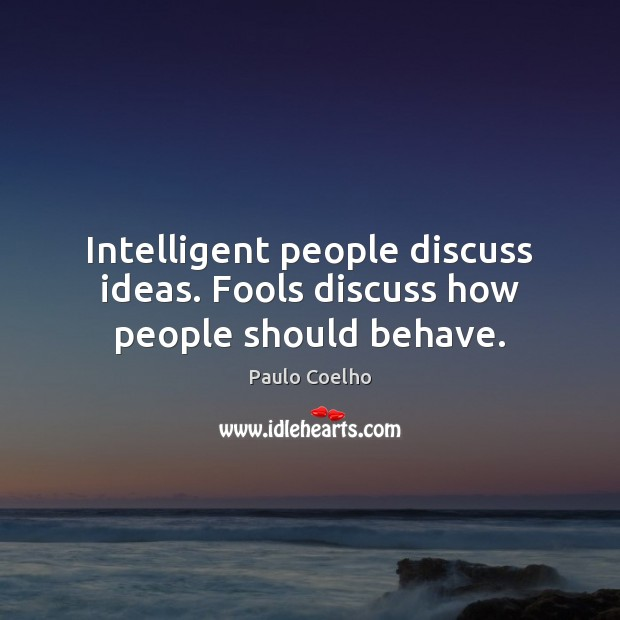 Image, Intelligent people discuss ideas. Fools discuss how people should behave.