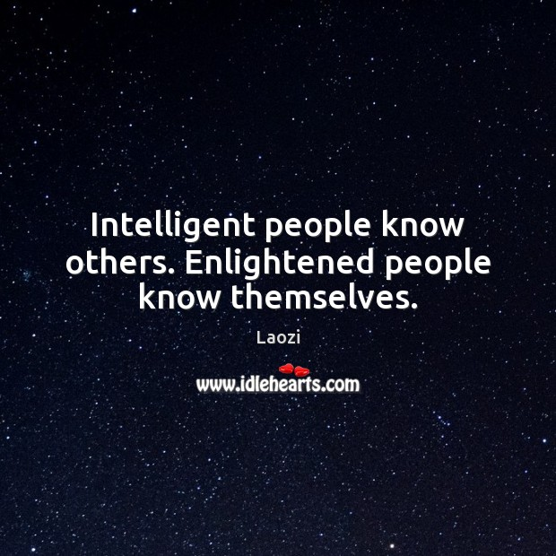 Intelligent people know others. Enlightened people know themselves. Image