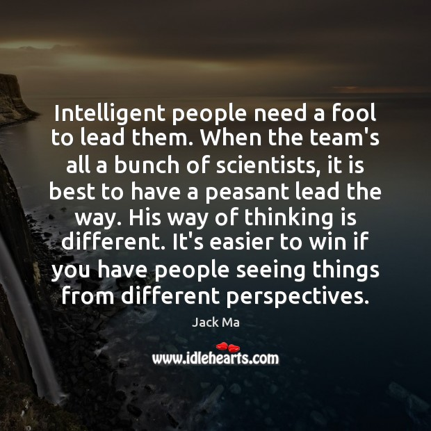 Intelligent people need a fool to lead them. When the team's all Jack Ma Picture Quote