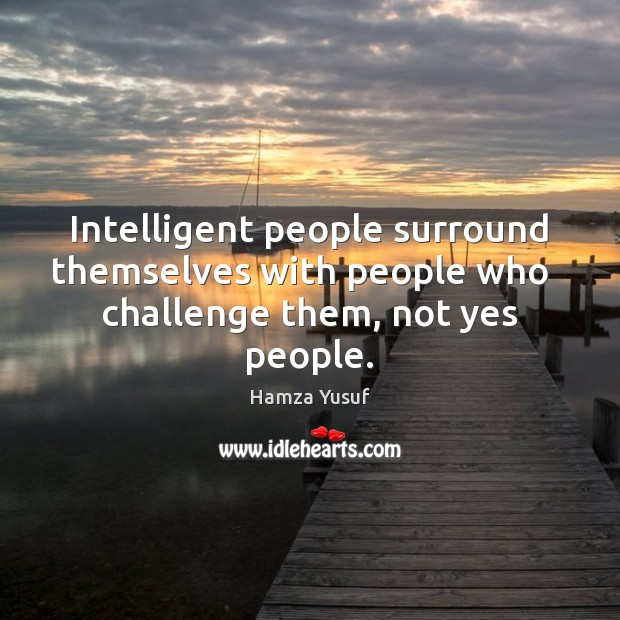Intelligent people surround themselves with people who   challenge them, not yes people. Image