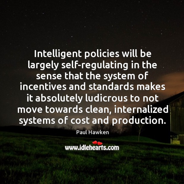 Intelligent policies will be largely self-regulating in the sense Paul Hawken Picture Quote