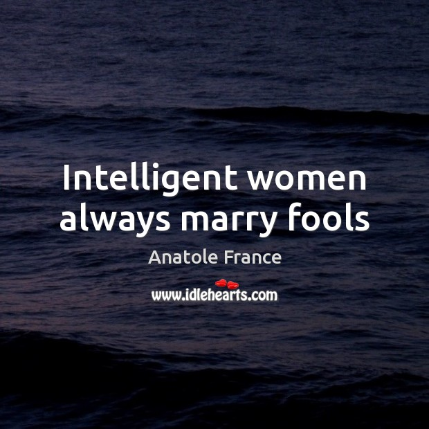 Intelligent women always marry fools Anatole France Picture Quote