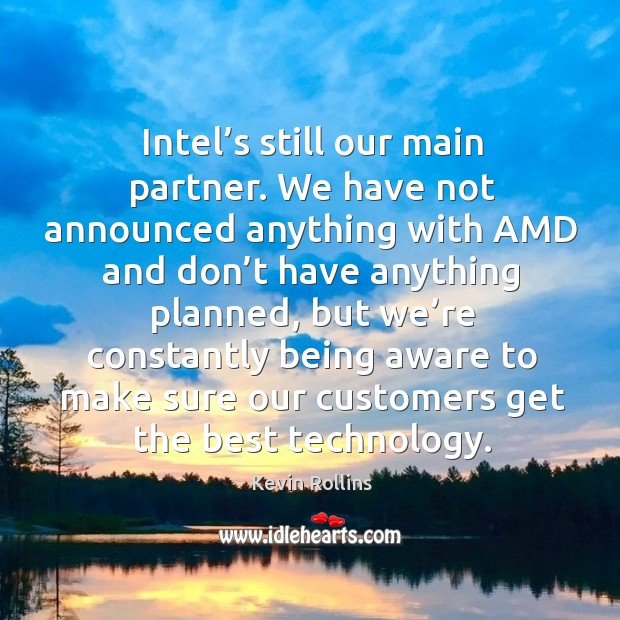 Intel's still our main partner. We have not announced anything with amd and don't have anything planned Image