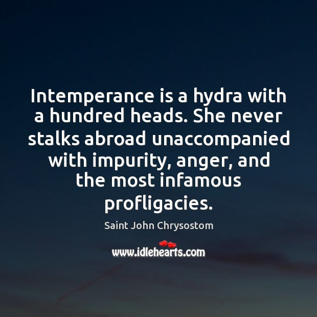 Intemperance is a hydra with a hundred heads. She never stalks abroad Image