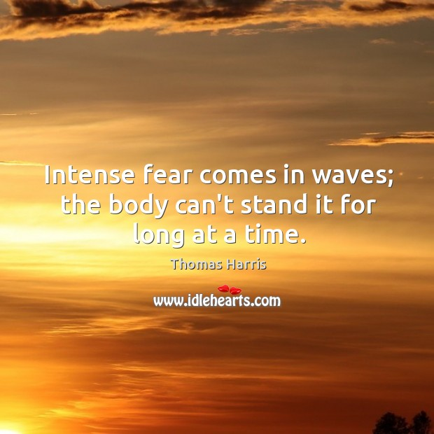 Intense fear comes in waves; the body can't stand it for long at a time. Thomas Harris Picture Quote