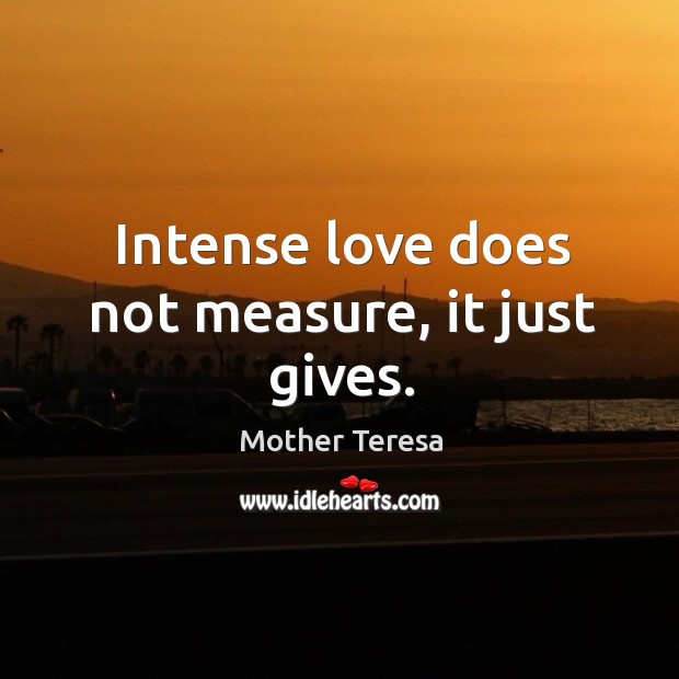 Intense love does not measure, it just gives. Mother Teresa Picture Quote