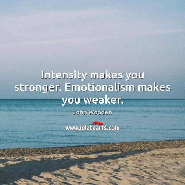 Intensity makes you stronger. Emotionalism makes you weaker. Image