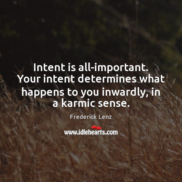 Intent is all-important. Your intent determines what happens to you inwardly, in Image