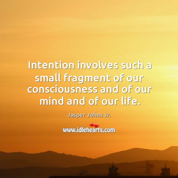 Intention involves such a small fragment of our consciousness and of our mind and of our life. Image