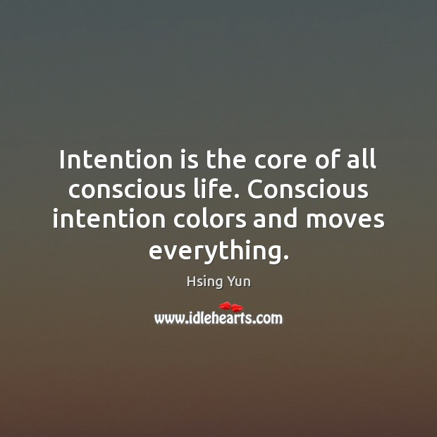 Intention is the core of all conscious life. Conscious intention colors and Image