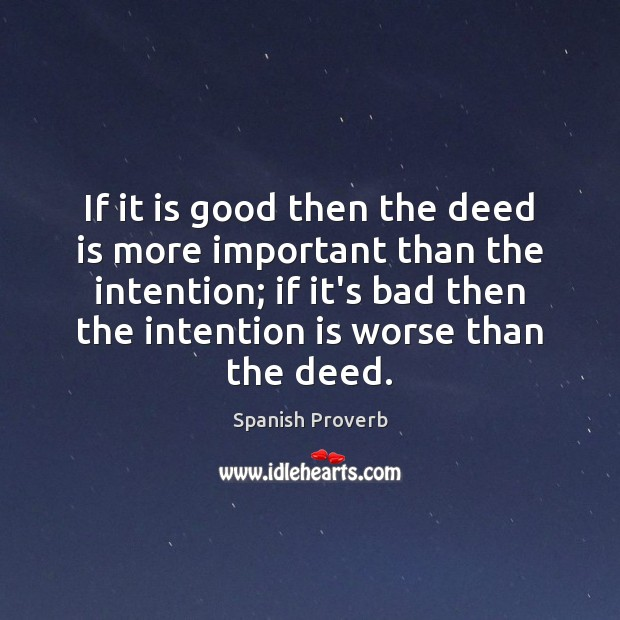 If it is good then the deed is more important than the intention; if it's bad then the intention is worse than the deed. Spanish Proverbs Image