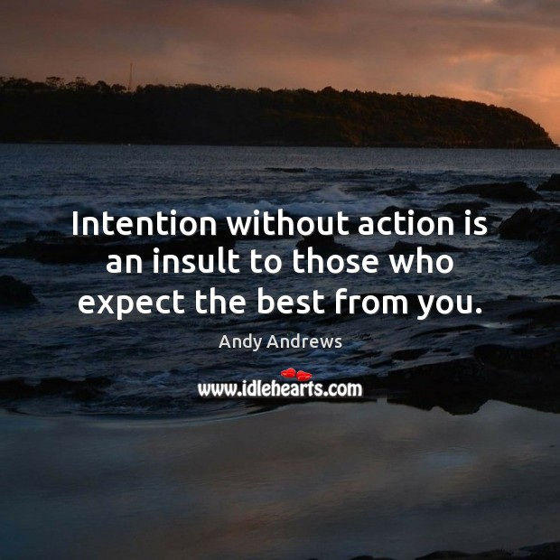 Intention without action is an insult to those who expect the best from you. Image