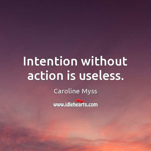 Intention without action is useless. Caroline Myss Picture Quote