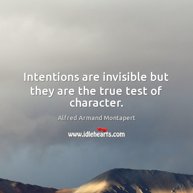 Intentions are invisible but they are the true test of character. Alfred Armand Montapert Picture Quote