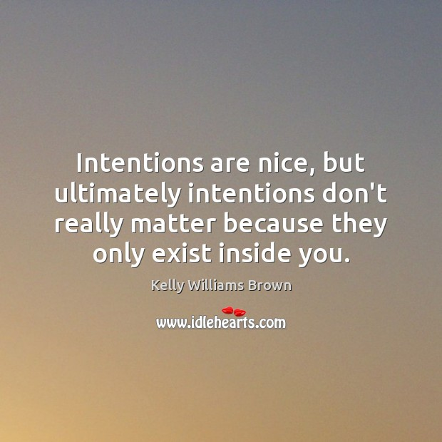 Intentions are nice, but ultimately intentions don't really matter because they only Image
