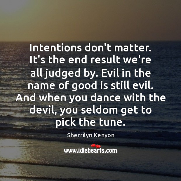 Image, Intentions don't matter. It's the end result we're all judged by. Evil