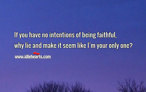 If You Have No Intentions Of Being Faithful, Why Lie