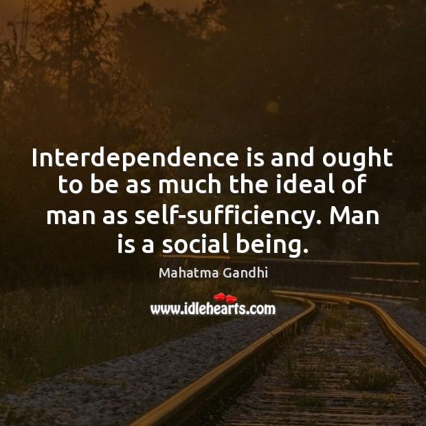 Interdependence is and ought to be as much the ideal of man Image