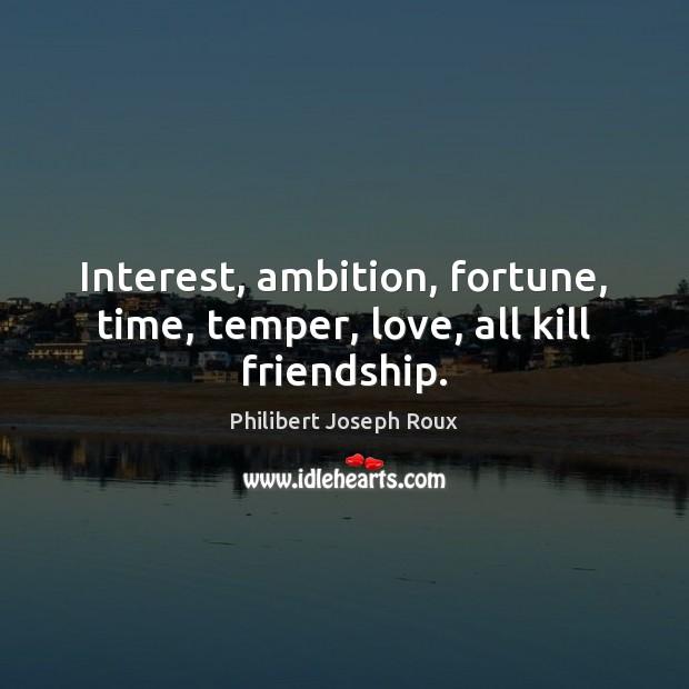 Interest, ambition, fortune, time, temper, love, all kill friendship. Image